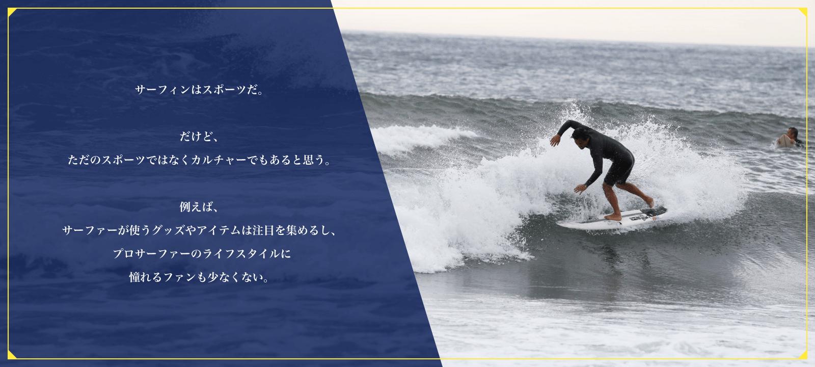 サーフィンはスポーツだ。だけど、ただのスポーツではなくカルチャーでもあると思う。たとえば、サーファーが使うグッズやアイテムは注目を集めるし、プロサーファーのライフスタイルに憧れるファンも少なくない。