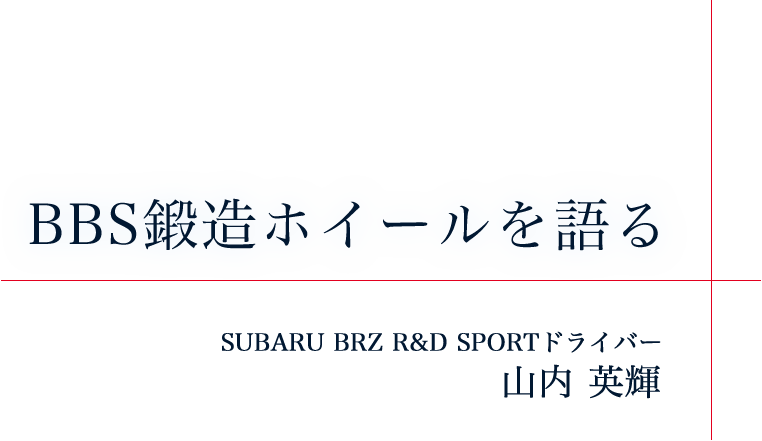 BBS鍛造ホイールを語る SUBARU BRZ R&D SPORTドライバー 山内 英輝